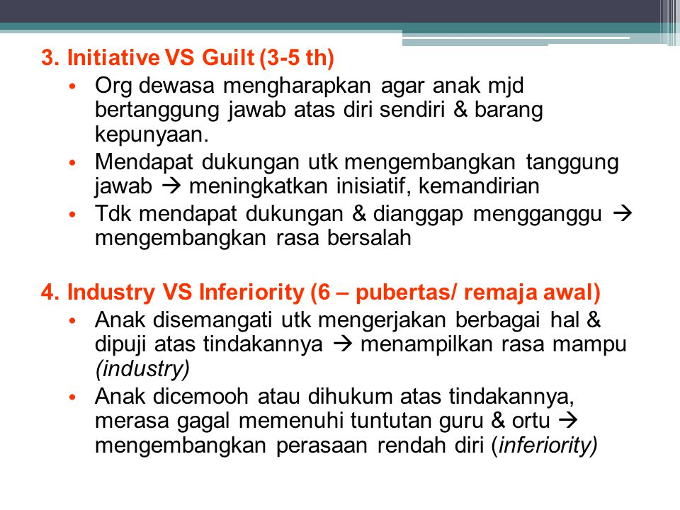 3.Initiative VS Guilt (3-5 th) Org dewasa mengharapkan agar anak mjd bertanggung jawab atas diri sendiri & barang kepunyaan. Mendapat dukungan utk men