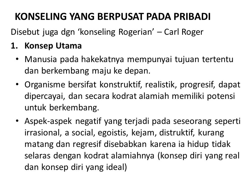 KONSELING YANG BERPUSAT PADA PRIBADI Disebut juga dgn 'konseling Rogerian' – Carl Roger 1.Konsep Utama Manusia pada hakekatnya mempunyai tujuan terten