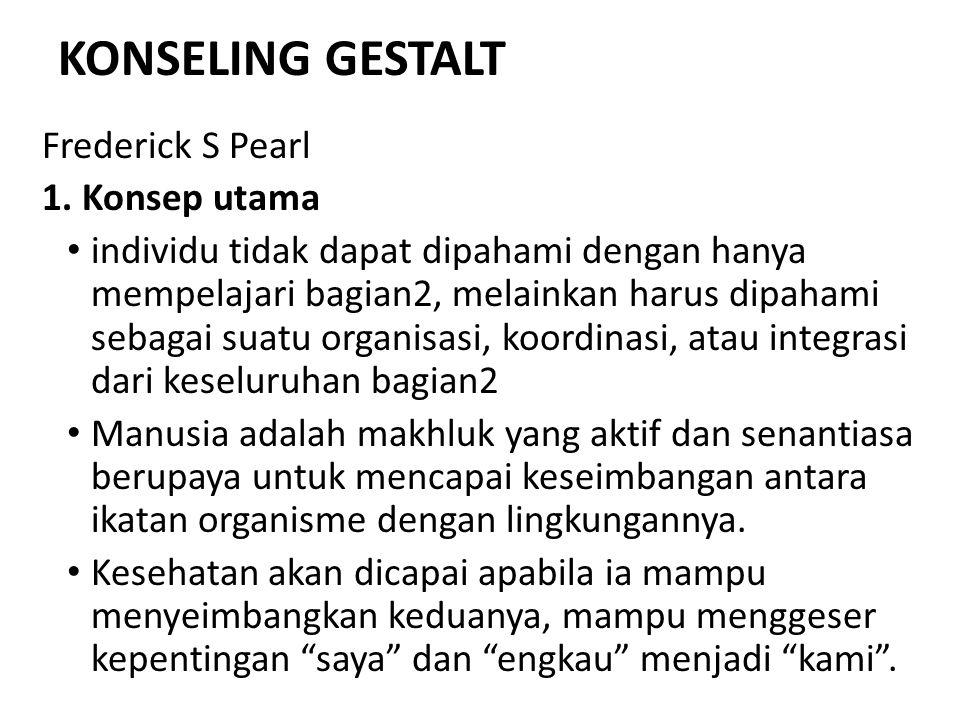 KONSELING GESTALT Frederick S Pearl 1. Konsep utama individu tidak dapat dipahami dengan hanya mempelajari bagian2, melainkan harus dipahami sebagai s