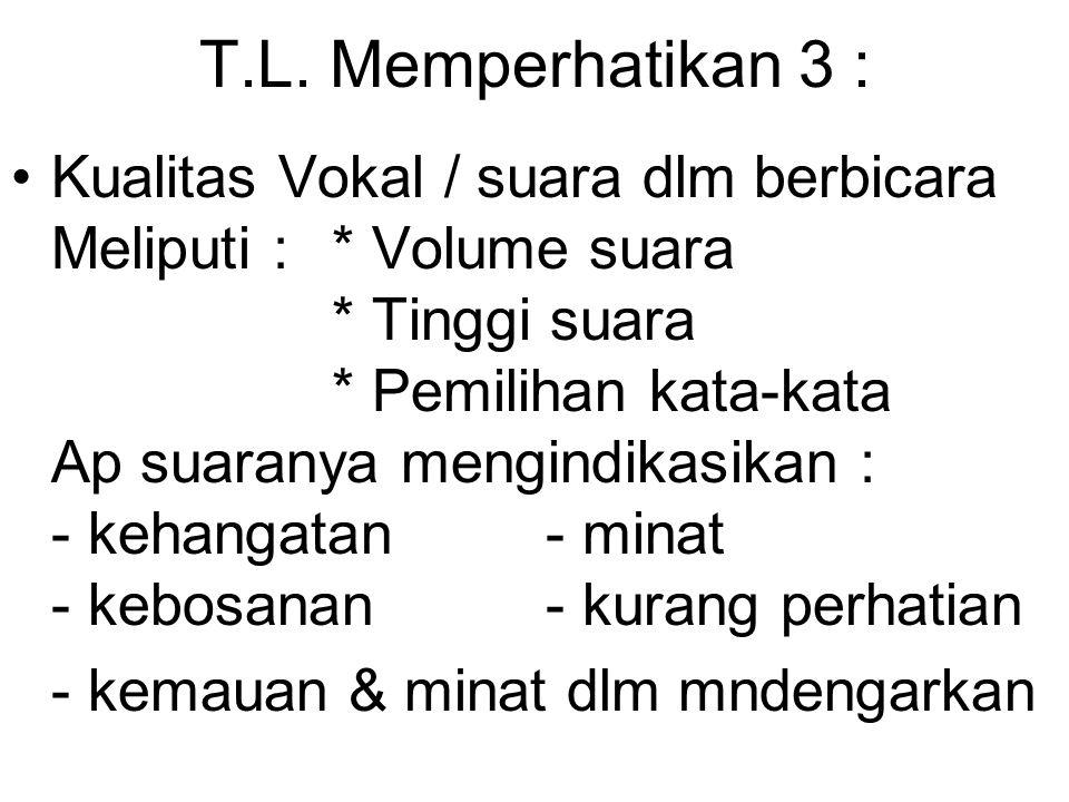 T.L. Memperhatikan 3 : Kualitas Vokal / suara dlm berbicara Meliputi : * Volume suara * Tinggi suara * Pemilihan kata-kata Ap suaranya mengindikasikan