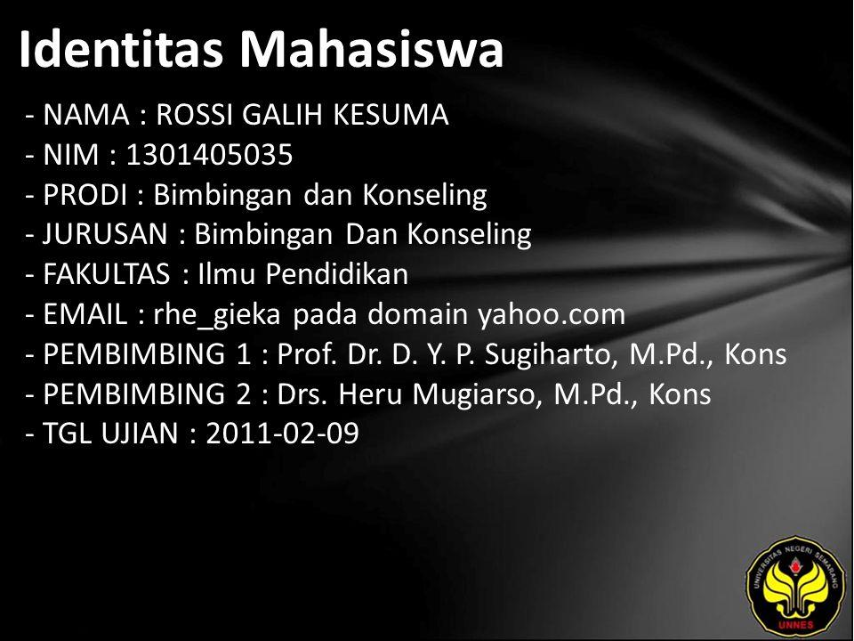 Identitas Mahasiswa - NAMA : ROSSI GALIH KESUMA - NIM : 1301405035 - PRODI : Bimbingan dan Konseling - JURUSAN : Bimbingan Dan Konseling - FAKULTAS : Ilmu Pendidikan - EMAIL : rhe_gieka pada domain yahoo.com - PEMBIMBING 1 : Prof.
