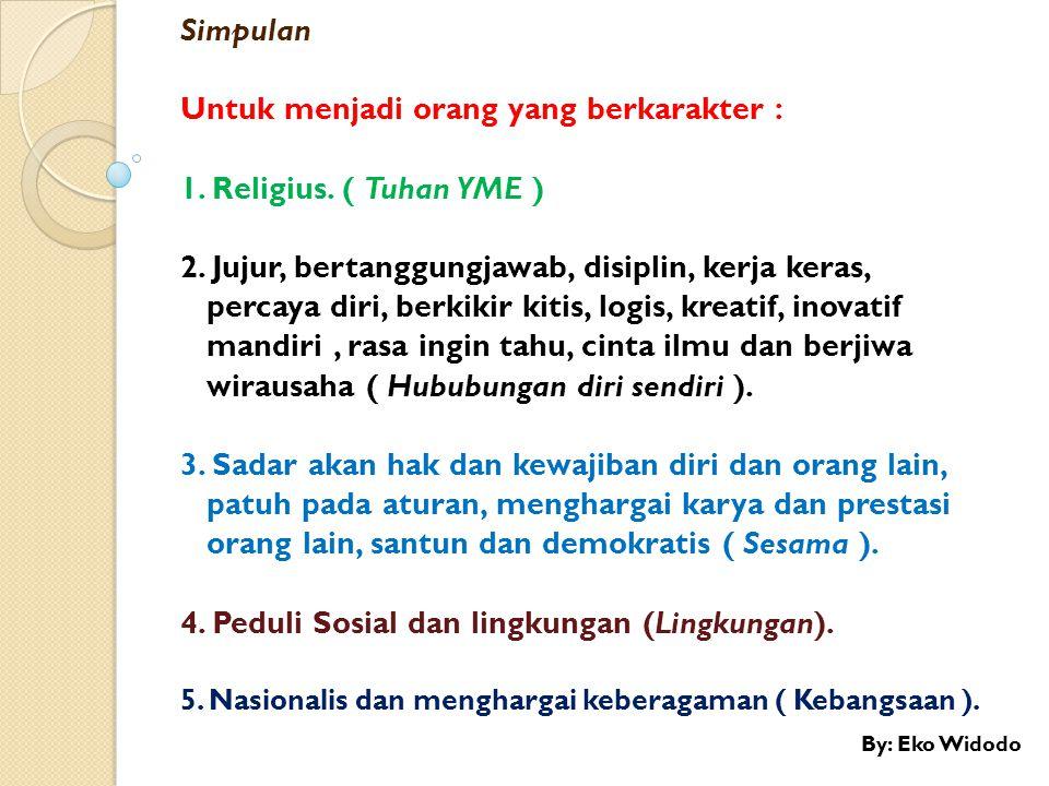 Simpulan Untuk menjadi orang yang berkarakter : 1. Religius. ( Tuhan YME ) 2. Jujur, bertanggungjawab, disiplin, kerja keras, percaya diri, berkikir k