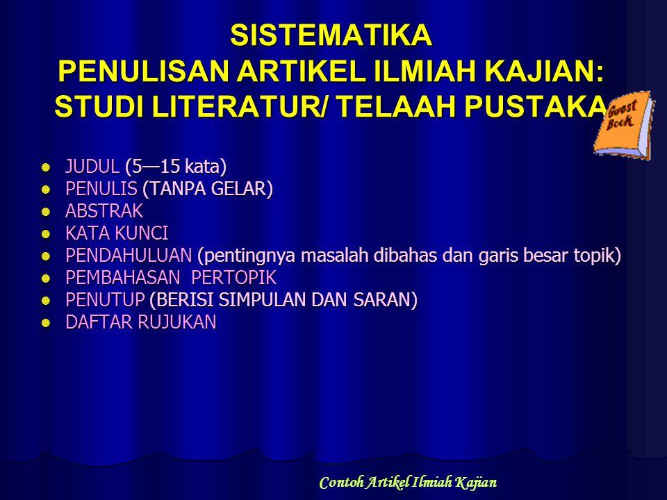SISTEMATIKA PENULISAN ARTIKEL ILMIAH KAJIAN: STUDI LITERATUR/ TELAAH PUSTAKA JUDUL (5—15 kata) JUDUL (5—15 kata) PENULIS (TANPA GELAR) PENULIS (TANPA GELAR) ABSTRAK ABSTRAK KATA KUNCI KATA KUNCI PENDAHULUAN (pentingnya masalah dibahas dan garis besar topik) PENDAHULUAN (pentingnya masalah dibahas dan garis besar topik) PEMBAHASAN PERTOPIK PEMBAHASAN PERTOPIK PENUTUP (BERISI SIMPULAN DAN SARAN) PENUTUP (BERISI SIMPULAN DAN SARAN) DAFTAR RUJUKAN DAFTAR RUJUKAN Contoh Artikel Ilmiah Kajian