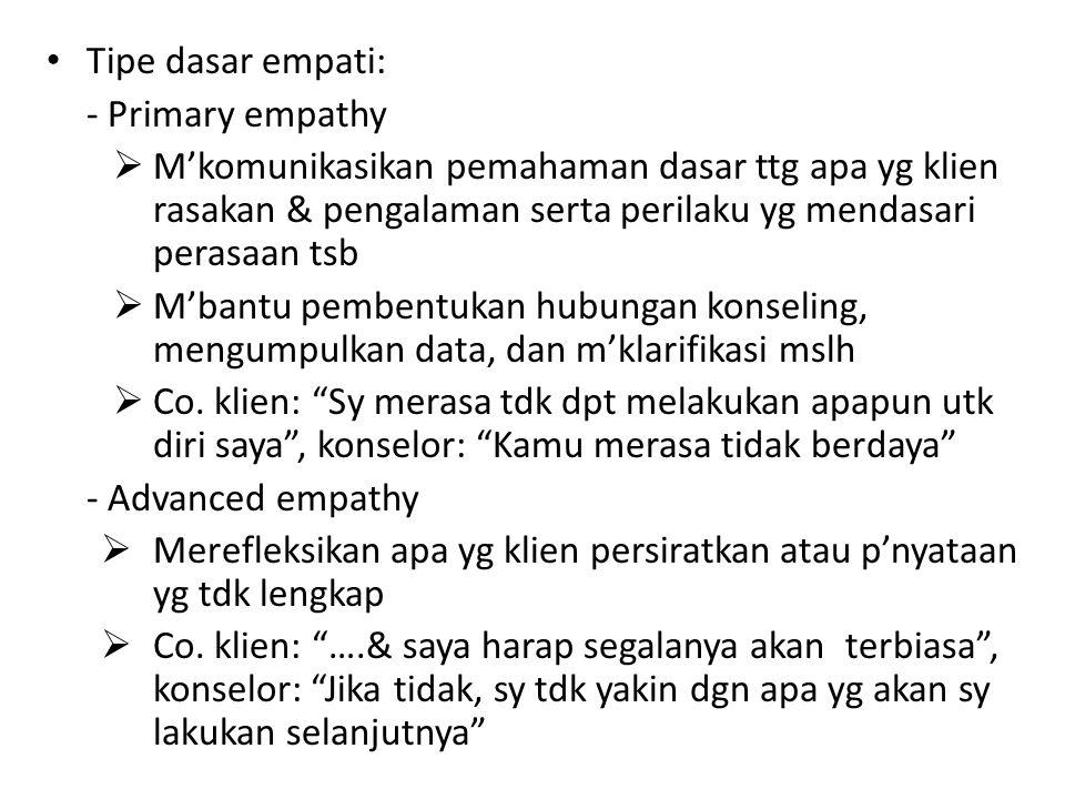 Tipe dasar empati: -Primary empathy  M'komunikasikan pemahaman dasar ttg apa yg klien rasakan & pengalaman serta perilaku yg mendasari perasaan tsb 