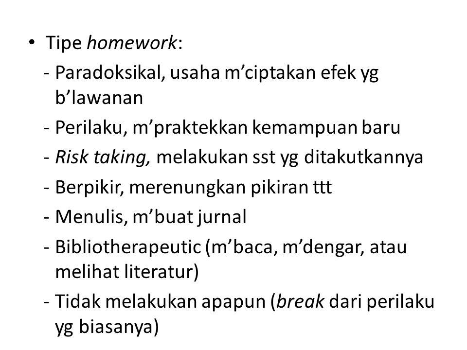 Tipe homework: -Paradoksikal, usaha m'ciptakan efek yg b'lawanan -Perilaku, m'praktekkan kemampuan baru -Risk taking, melakukan sst yg ditakutkannya -