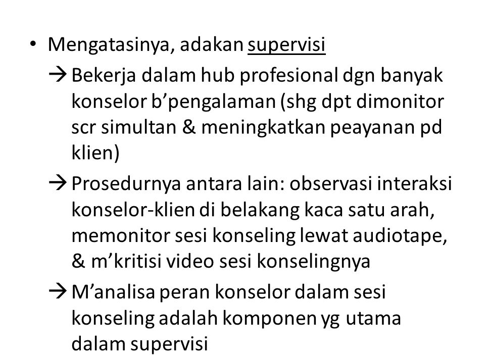 Mengatasinya, adakan supervisi  Bekerja dalam hub profesional dgn banyak konselor b'pengalaman (shg dpt dimonitor scr simultan & meningkatkan peayana