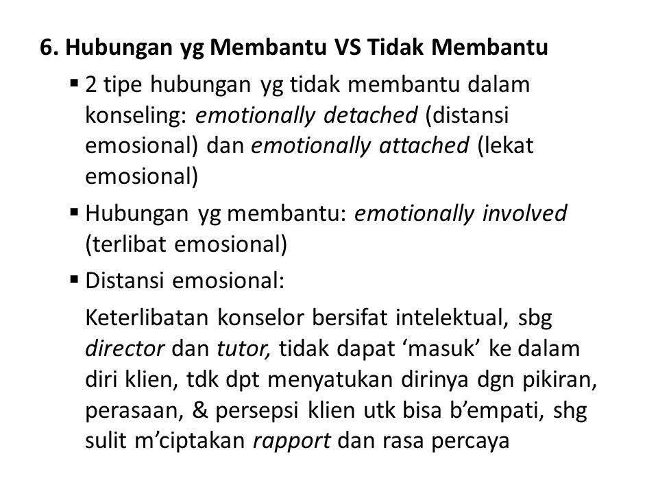 6. Hubungan yg Membantu VS Tidak Membantu  2 tipe hubungan yg tidak membantu dalam konseling: emotionally detached (distansi emosional) dan emotional