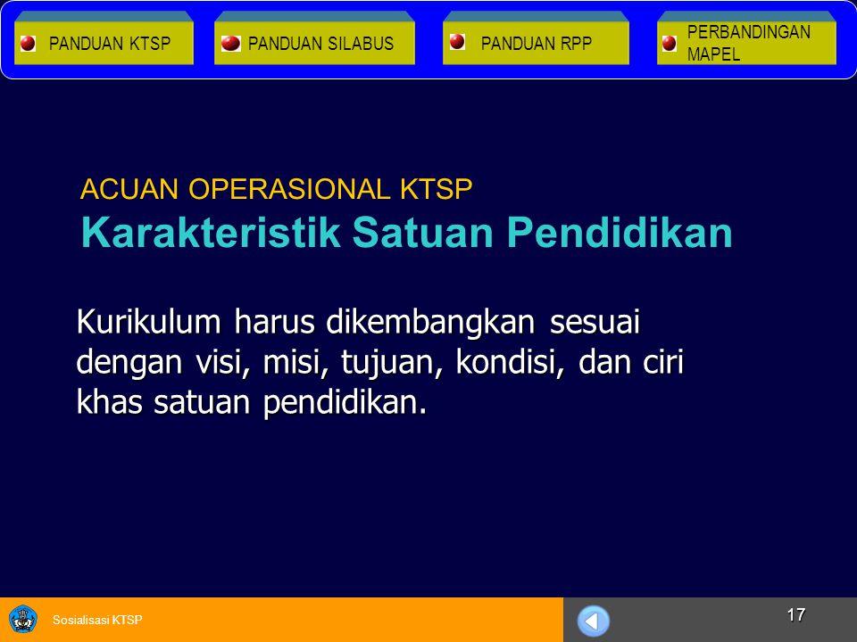 Sosialisasi KTSP 17 Kurikulum harus dikembangkan sesuai dengan visi, misi, tujuan, kondisi, dan ciri khas satuan pendidikan. ACUAN OPERASIONAL KTSP Ka