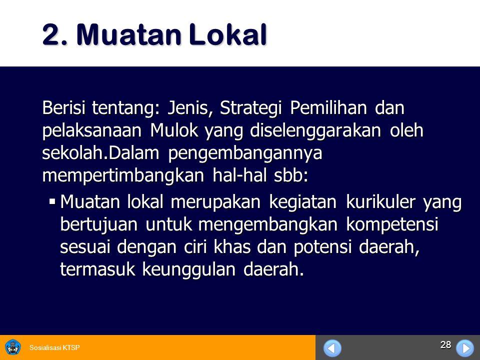 Sosialisasi KTSP 28 2. Muatan Lokal 2. Muatan Lokal Berisi tentang: Jenis, Strategi Pemilihan dan pelaksanaan Mulok yang diselenggarakan oleh sekolah.