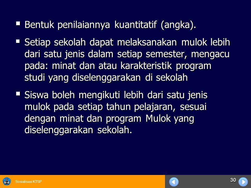 Sosialisasi KTSP 30  Bentuk penilaiannya kuantitatif (angka).  Setiap sekolah dapat melaksanakan mulok lebih dari satu jenis dalam setiap semester,