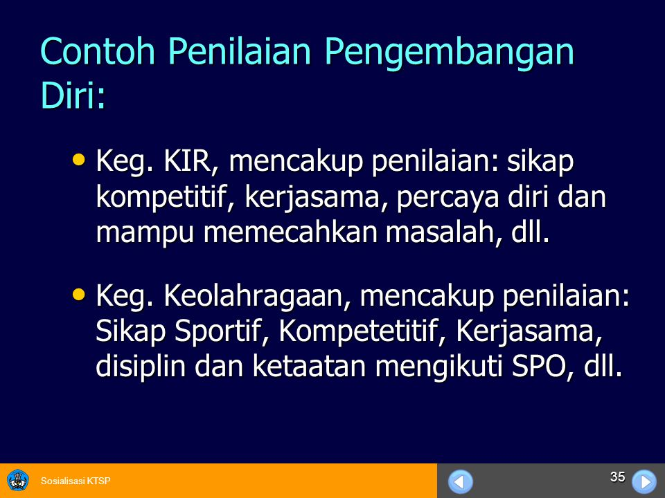 Sosialisasi KTSP 35 Contoh Penilaian Pengembangan Diri: Keg. KIR, mencakup penilaian: sikap kompetitif, kerjasama, percaya diri dan mampu memecahkan m