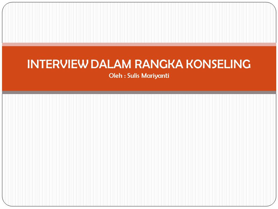 INTERVIEW DALAM RANGKA KONSELING Oleh : Sulis Mariyanti