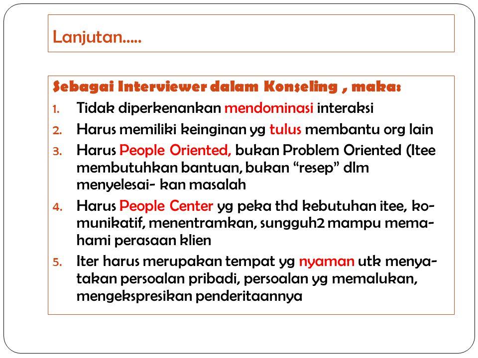 Lanjutan….. Sebagai Interviewer dalam Konseling, maka: 1. Tidak diperkenankan mendominasi interaksi 2. Harus memiliki keinginan yg tulus membantu org