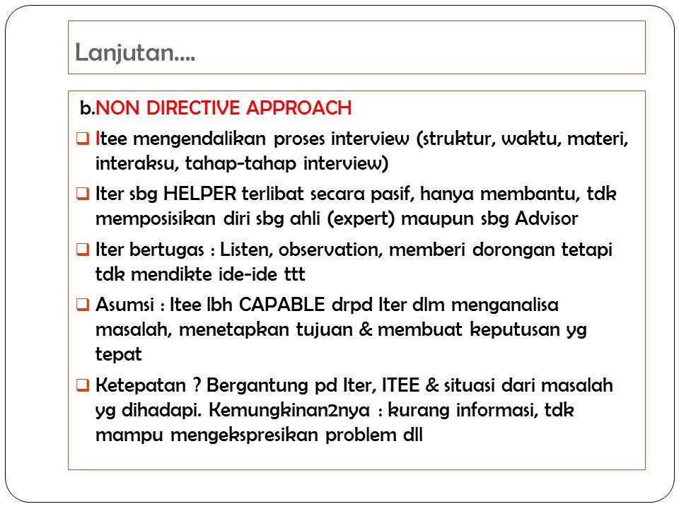 Lanjutan…. b.NON DIRECTIVE APPROACH  Itee mengendalikan proses interview (struktur, waktu, materi, interaksu, tahap-tahap interview)  Iter sbg HELPE