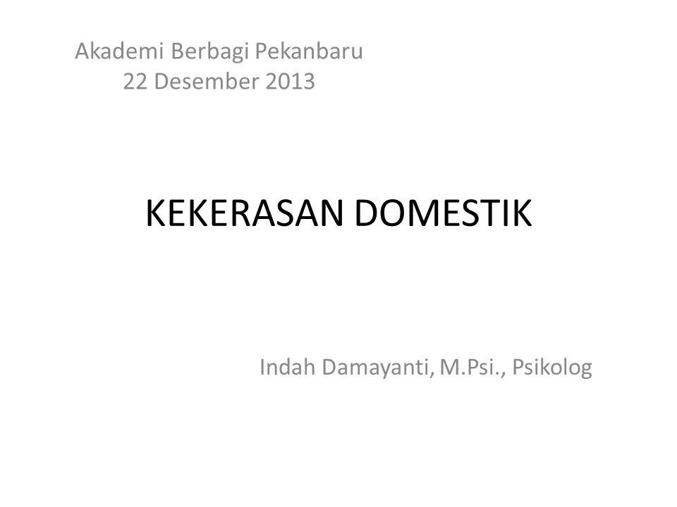 KEKERASAN DOMESTIK Akademi Berbagi Pekanbaru 22 Desember 2013 Indah Damayanti, M.Psi., Psikolog