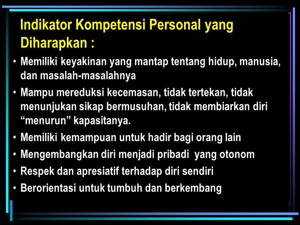 Indikator Kompetensi Personal yang Diharapkan : Memiliki keyakinan yang mantap tentang hidup, manusia, dan masalah-masalahnya Mampu mereduksi kecemasan, tidak tertekan, tidak menunjukan sikap bermusuhan, tidak membiarkan diri menurun kapasitanya.