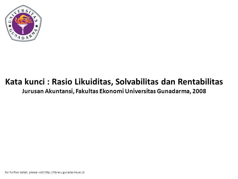 Kata kunci : Rasio Likuiditas, Solvabilitas dan Rentabilitas Jurusan Akuntansi, Fakultas Ekonomi Universitas Gunadarma, 2008 for further detail, pleas