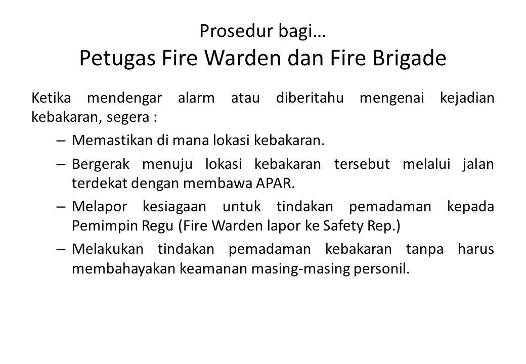 Prosedur bagi… Petugas Fire Warden dan Fire Brigade Ketika mendengar alarm atau diberitahu mengenai kejadian kebakaran, segera : – Memastikan di mana
