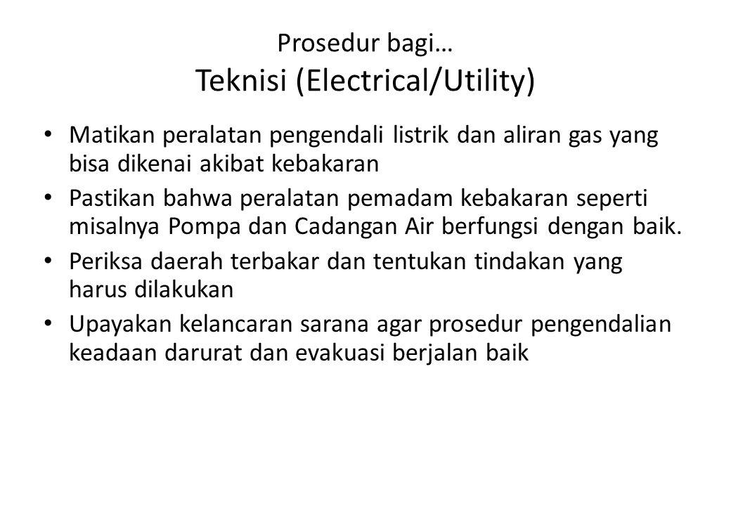 Prosedur bagi… Teknisi (Electrical/Utility) Matikan peralatan pengendali listrik dan aliran gas yang bisa dikenai akibat kebakaran Pastikan bahwa pera