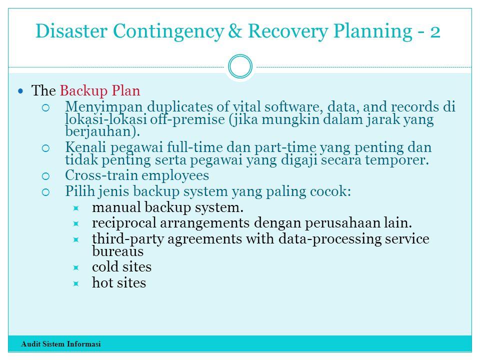 Disaster Contingency & Recovery Planning - 2 The Backup Plan  Menyimpan duplicates of vital software, data, and records di lokasi-lokasi off-premise