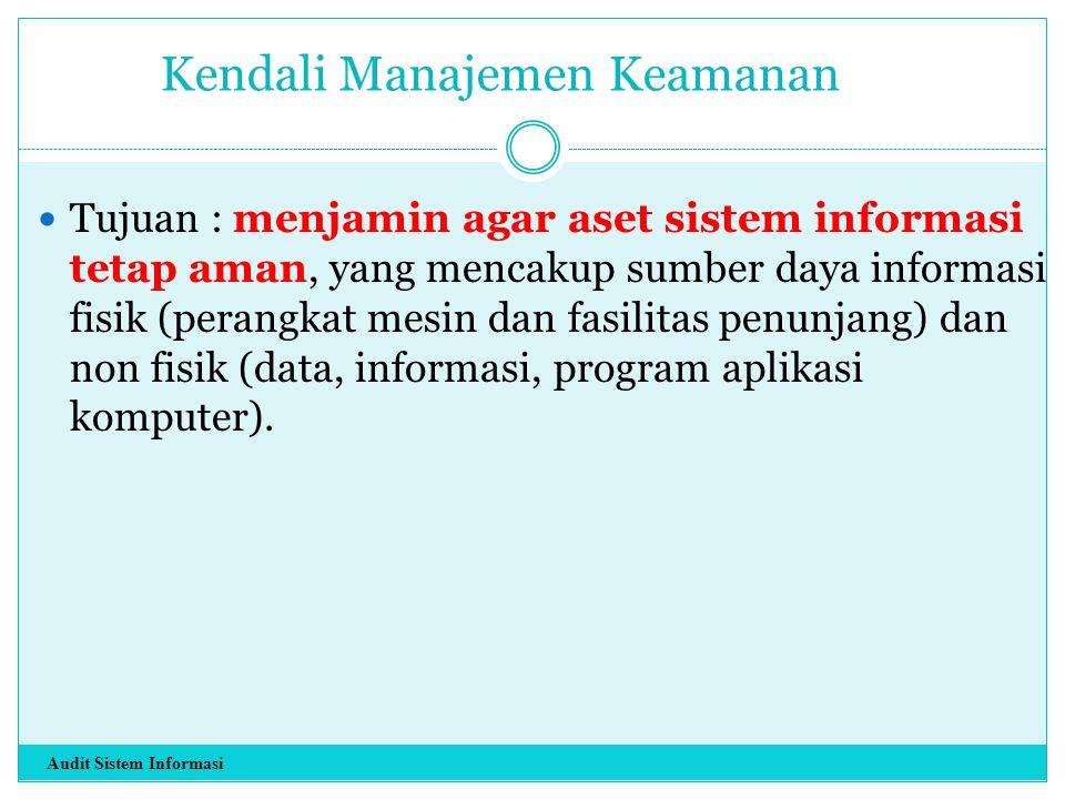Kendali Manajemen Keamanan Tujuan : menjamin agar aset sistem informasi tetap aman, yang mencakup sumber daya informasi fisik (perangkat mesin dan fas