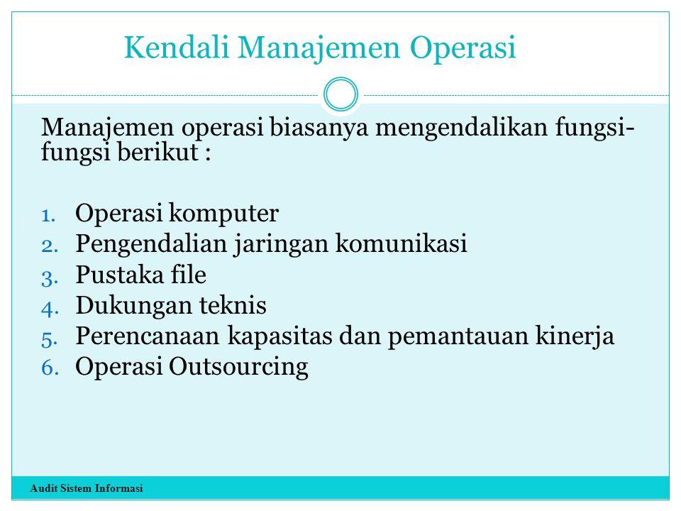 Kendali Manajemen Operasi Manajemen operasi biasanya mengendalikan fungsi- fungsi berikut : 1. Operasi komputer 2. Pengendalian jaringan komunikasi 3.
