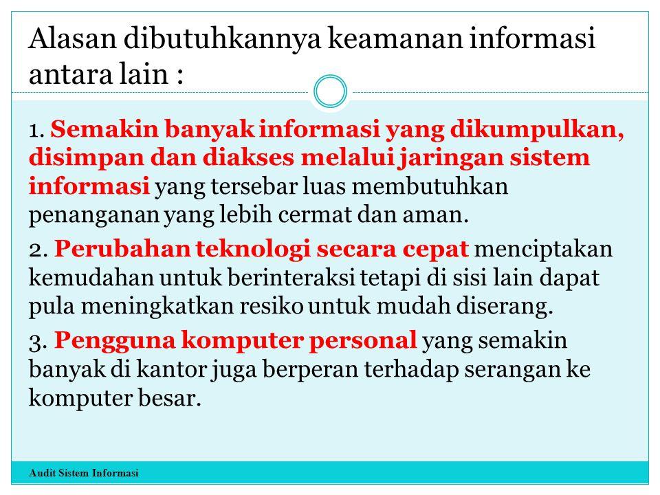 Alasan dibutuhkannya keamanan informasi antara lain : 1. Semakin banyak informasi yang dikumpulkan, disimpan dan diakses melalui jaringan sistem infor
