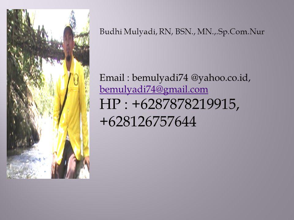 Budhi Mulyadi, RN, BSN., MN.,.Sp.Com.Nur Email : bemulyadi74 @yahoo.co.id, bemulyadi74@gmail.com bemulyadi74@gmail.com HP : +6287878219915, +628126757