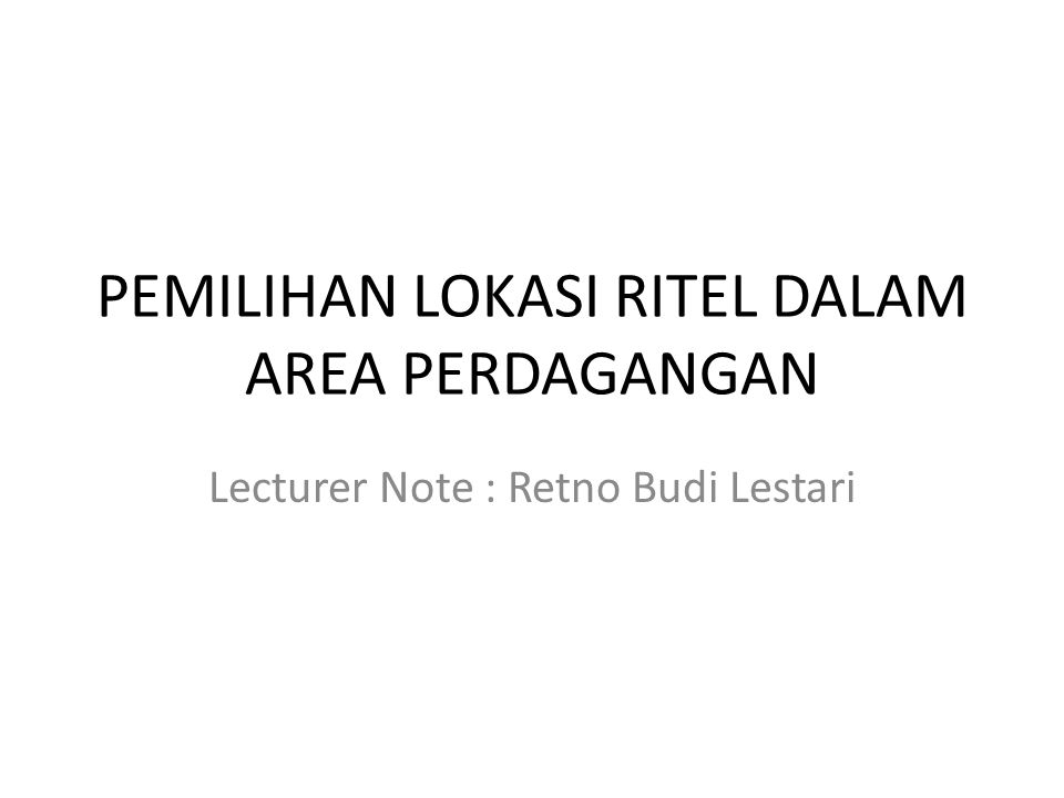 PEMILIHAN LOKASI RITEL DALAM AREA PERDAGANGAN Lecturer Note : Retno Budi Lestari