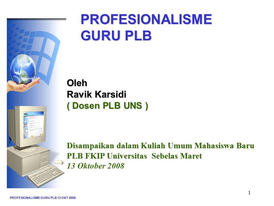 PROFESIONALISME GURU PLB 13 OKT 2008 1 PROFESIONALISME GURU PLB Oleh Ravik Karsidi ( Dosen PLB UNS ) Disampaikan dalam Kuliah Umum Mahasiswa Baru PLB FKIP Universitas Sebelas Maret 13 Oktober 2008