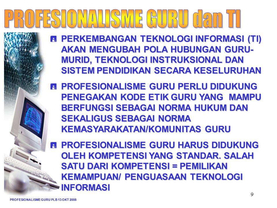 PROFESIONALISME GURU PLB 13 OKT 2008 9  PERKEMBANGAN TEKNOLOGI INFORMASI (TI) AKAN MENGUBAH POLA HUBUNGAN GURU- MURID, TEKNOLOGI INSTRUKSIONAL DAN SISTEM PENDIDIKAN SECARA KESELURUHAN  PROFESIONALISME GURU PERLU DIDUKUNG PENEGAKAN KODE ETIK GURU YANG MAMPU BERFUNGSI SEBAGAI NORMA HUKUM DAN SEKALIGUS SEBAGAI NORMA KEMASYARAKATAN/KOMUNITAS GURU  PROFESIONALISME GURU HARUS DIDUKUNG OLEH KOMPETENSI YANG STANDAR.