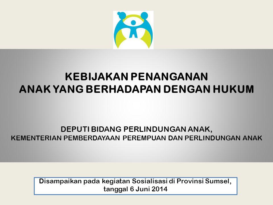 KEBIJAKAN PENANGANAN ANAK YANG BERHADAPAN DENGAN HUKUM DEPUTI BIDANG PERLINDUNGAN ANAK, KEMENTERIAN PEMBERDAYAAN PEREMPUAN DAN PERLINDUNGAN ANAK Disampaikan pada kegiatan Sosialisasi di Provinsi Sumsel, tanggal 6 Juni 2014
