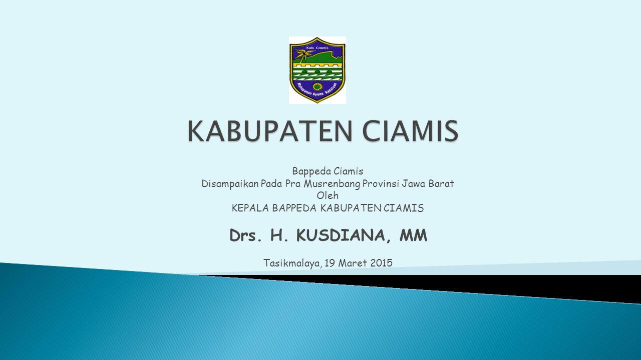 Bappeda Ciamis Disampaikan Pada Pra Musrenbang Provinsi Jawa Barat Oleh KEPALA BAPPEDA KABUPATEN CIAMIS Drs. H. KUSDIANA, MM Tasikmalaya, 19 Maret 201