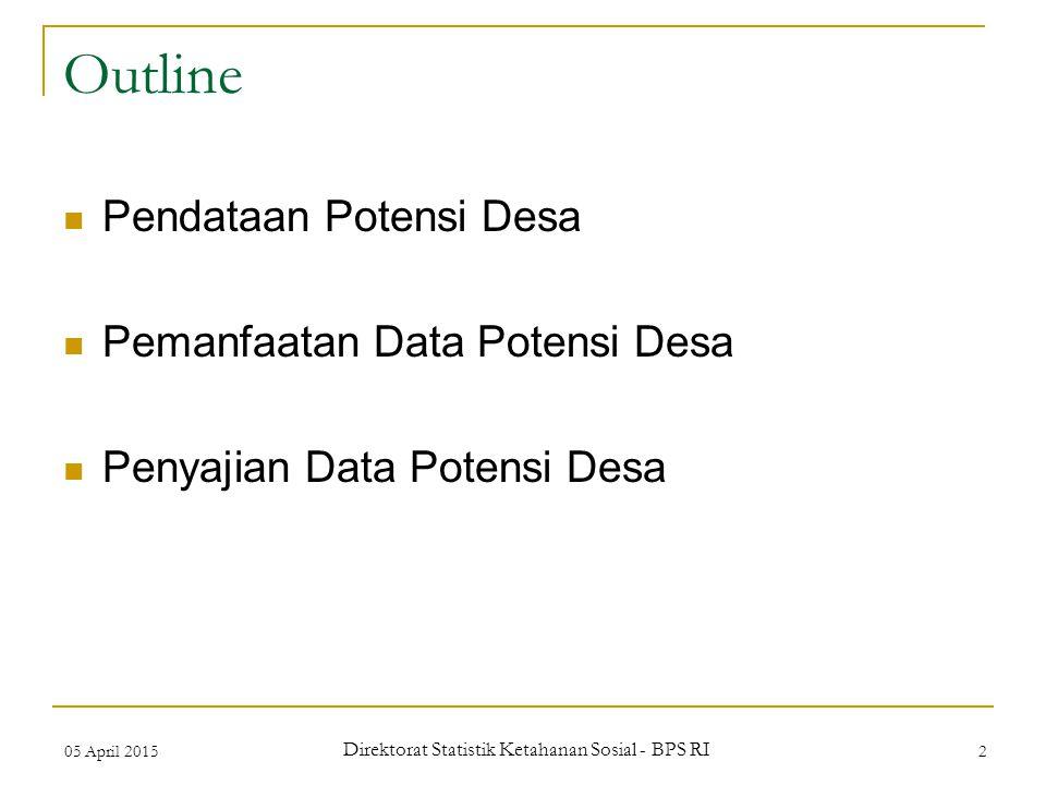 05 April 2015 Direktorat Statistik Ketahanan Sosial - BPS RI 2 Outline Pendataan Potensi Desa Pemanfaatan Data Potensi Desa Penyajian Data Potensi Des