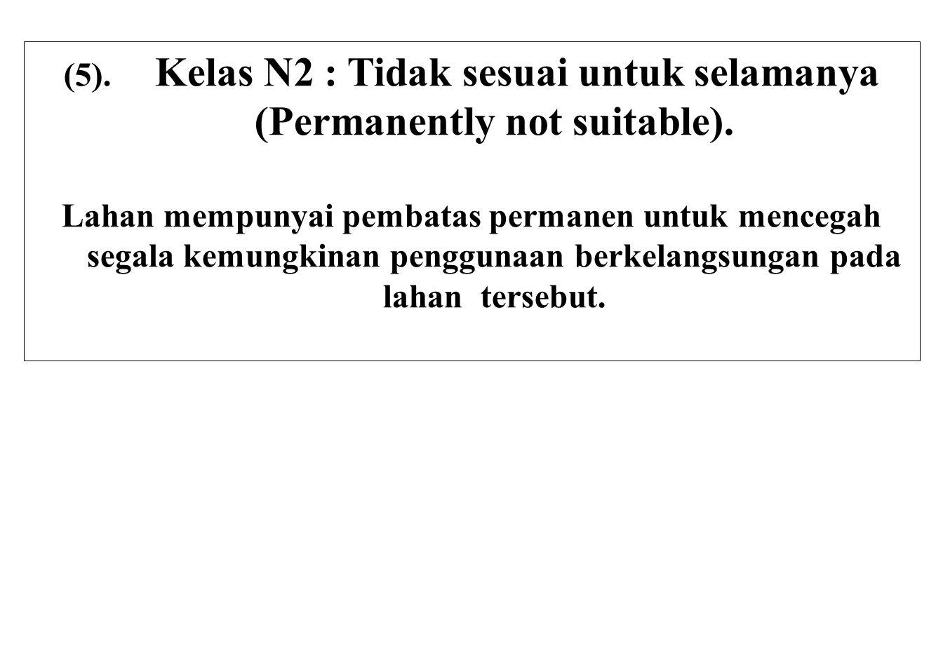 (5). Kelas N2 : Tidak sesuai untuk selamanya (Permanently not suitable). Lahan mempunyai pembatas permanen untuk mencegah segala kemungkinan penggunaa