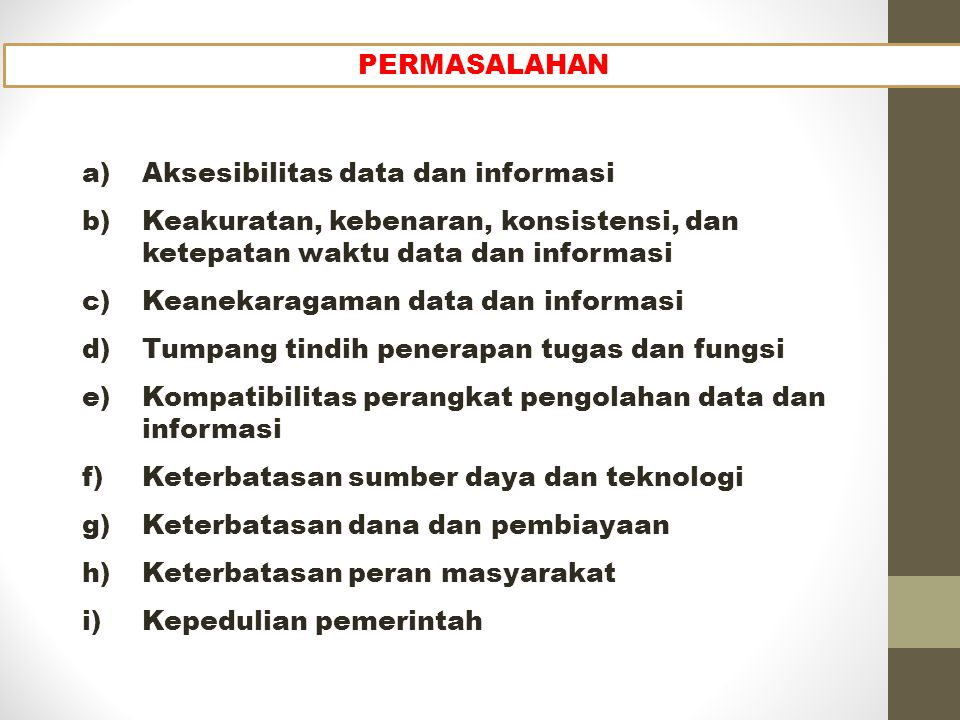 a)Aksesibilitas data dan informasi b)Keakuratan, kebenaran, konsistensi, dan ketepatan waktu data dan informasi c)Keanekaragaman data dan informasi d)Tumpang tindih penerapan tugas dan fungsi e)Kompatibilitas perangkat pengolahan data dan informasi f)Keterbatasan sumber daya dan teknologi g)Keterbatasan dana dan pembiayaan h)Keterbatasan peran masyarakat i)Kepedulian pemerintah PERMASALAHAN