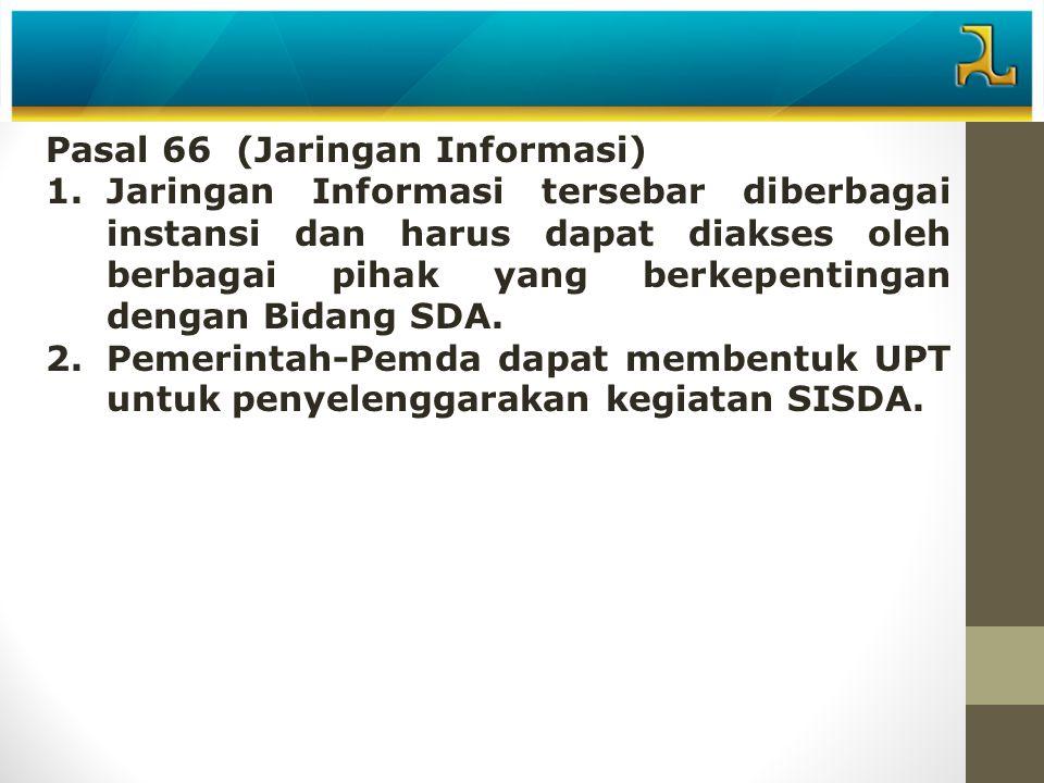Pasal 66 (Jaringan Informasi) 1.Jaringan Informasi tersebar diberbagai instansi dan harus dapat diakses oleh berbagai pihak yang berkepentingan dengan Bidang SDA.