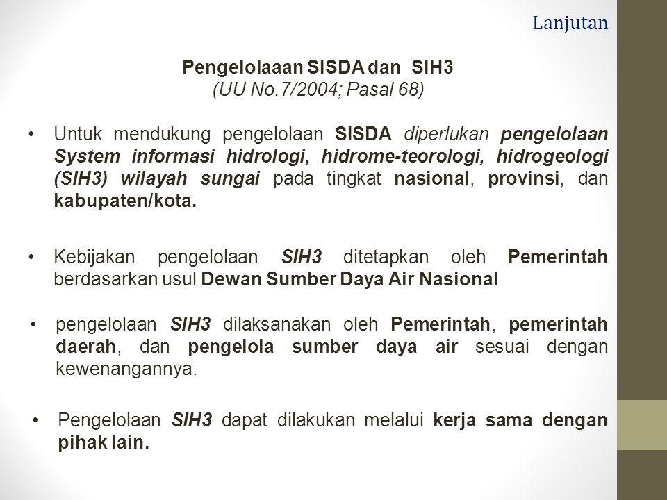 Lanjutan Pengelolaaan SISDA dan SIH3 (UU No.7/2004; Pasal 68) Untuk mendukung pengelolaan SISDA diperlukan pengelolaan System informasi hidrologi, hidrome-teorologi, hidrogeologi (SIH3) wilayah sungai pada tingkat nasional, provinsi, dan kabupaten/kota.