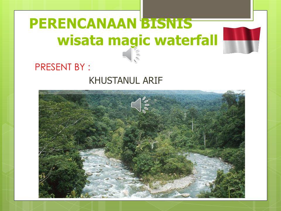 PERENCANAAN BISNIS wisata magic waterfall PRESENT BY : KHUSTANUL ARIF