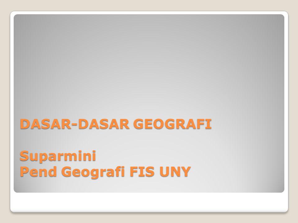 DASAR-DASAR GEOGRAFI Suparmini Pend Geografi FIS UNY