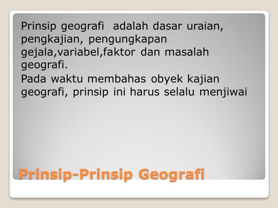 Prinsip-Prinsip Geografi Prinsip geografi adalah dasar uraian, pengkajian, pengungkapan gejala,variabel,faktor dan masalah geografi. Pada waktu membah