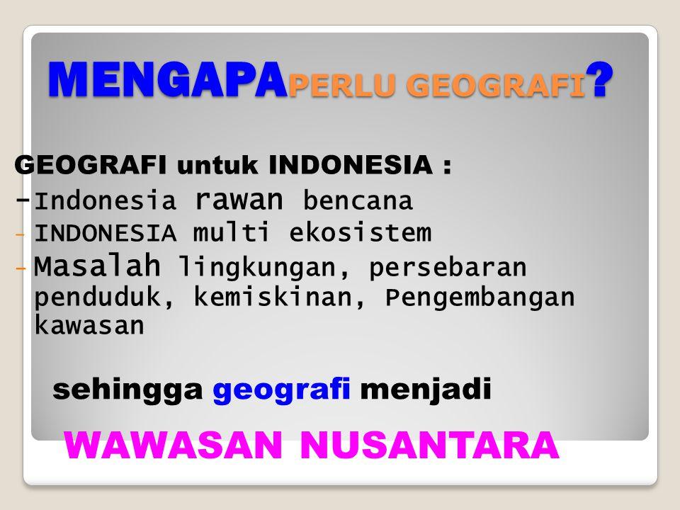 MENGAPA PERLU GEOGRAFI ? GEOGRAFI untuk INDONESIA : - Indonesia rawan bencana - INDONESIA multi ekosistem - Masalah lingkungan, persebaran penduduk, k