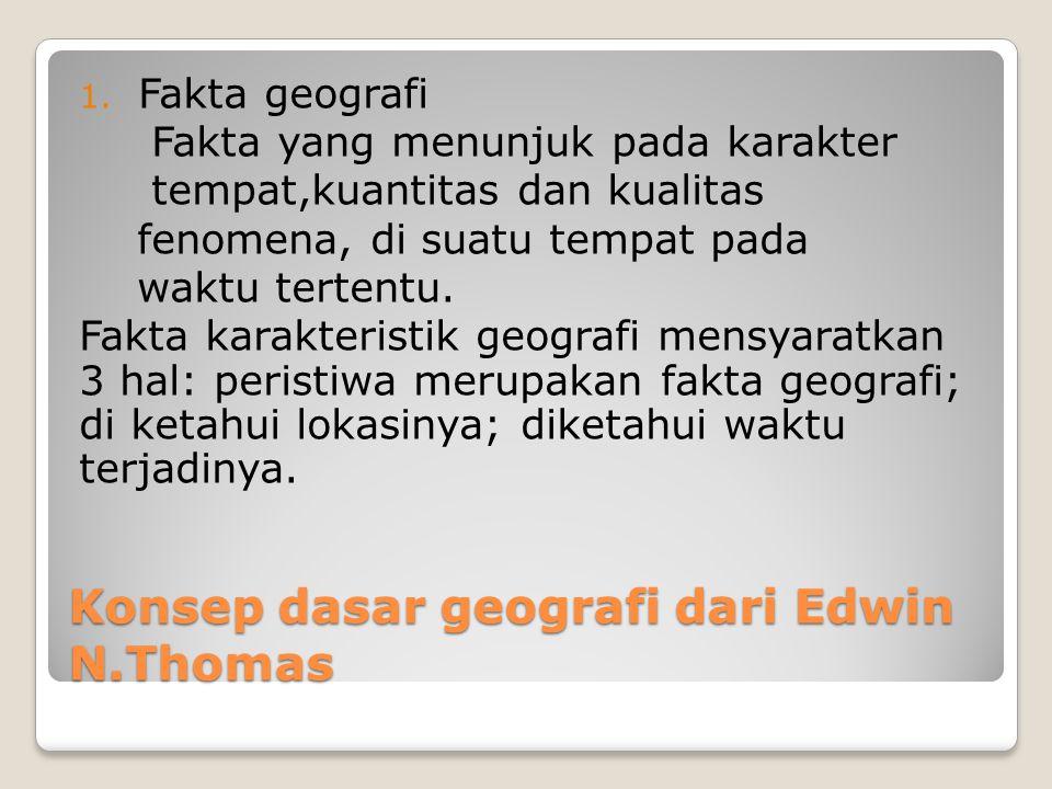 Konsep dasar geografi dari Edwin N.Thomas 1. Fakta geografi Fakta yang menunjuk pada karakter tempat,kuantitas dan kualitas fenomena, di suatu tempat