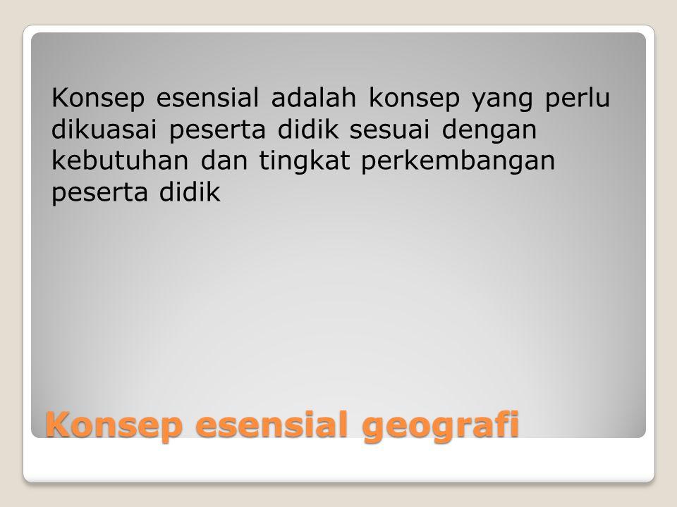 Konsep esensial geografi Konsep esensial adalah konsep yang perlu dikuasai peserta didik sesuai dengan kebutuhan dan tingkat perkembangan peserta didi