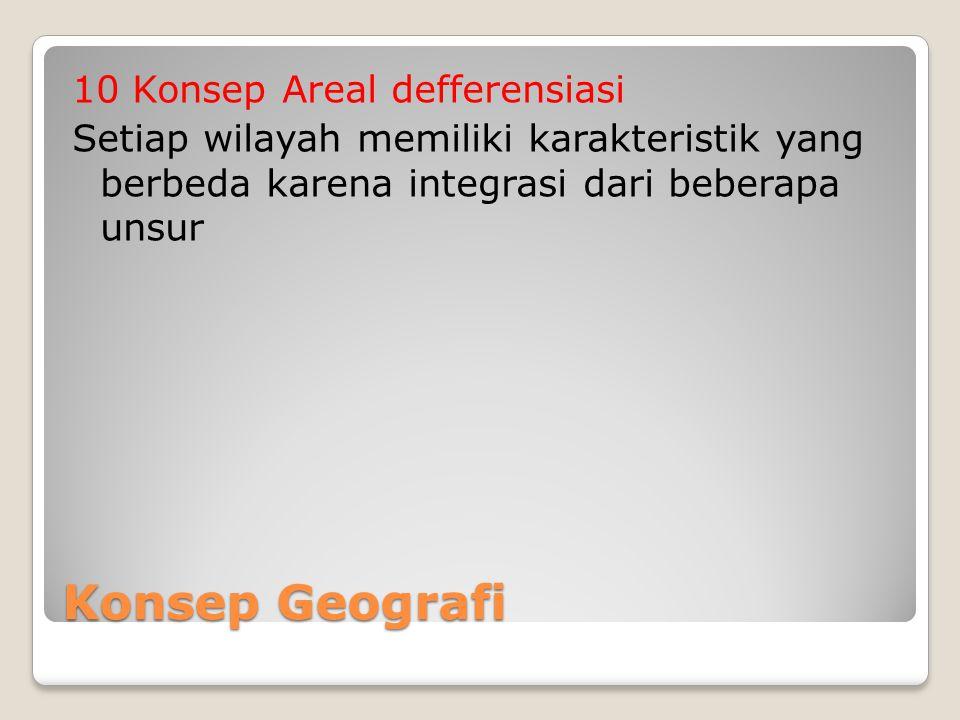 Konsep Geografi 10 Konsep Areal defferensiasi Setiap wilayah memiliki karakteristik yang berbeda karena integrasi dari beberapa unsur