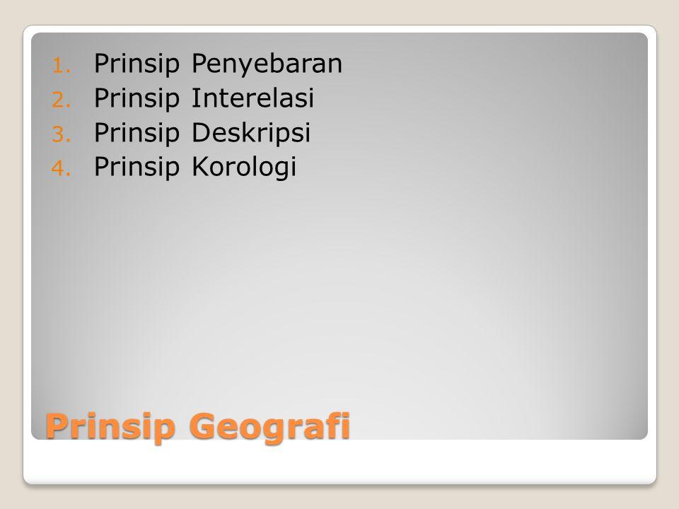 Prinsip Geografi 1. Prinsip Penyebaran 2. Prinsip Interelasi 3. Prinsip Deskripsi 4. Prinsip Korologi