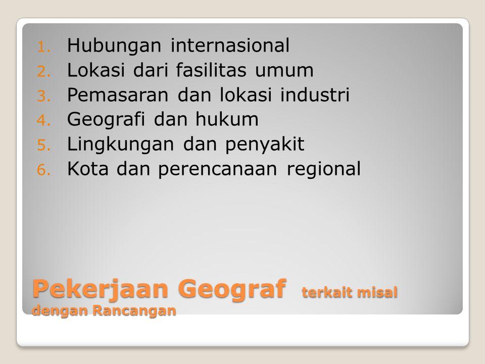 Pekerjaan Geograf terkait misal dengan Rancangan 1. Hubungan internasional 2. Lokasi dari fasilitas umum 3. Pemasaran dan lokasi industri 4. Geografi
