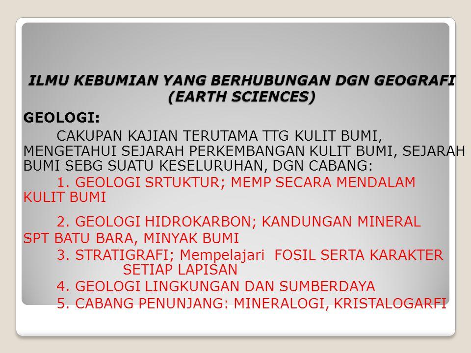 ILMU KEBUMIAN YANG BERHUBUNGAN DGN GEOGRAFI (EARTH SCIENCES) GEOLOGI: CAKUPAN KAJIAN TERUTAMA TTG KULIT BUMI, MENGETAHUI SEJARAH PERKEMBANGAN KULIT BU