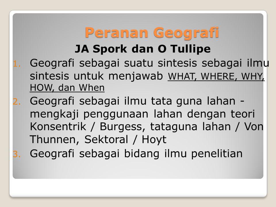 Peranan Geografi JA Spork dan O Tullipe 1. Geografi sebagai suatu sintesis sebagai ilmu sintesis untuk menjawab WHAT, WHERE, WHY, HOW, dan When 2. Geo