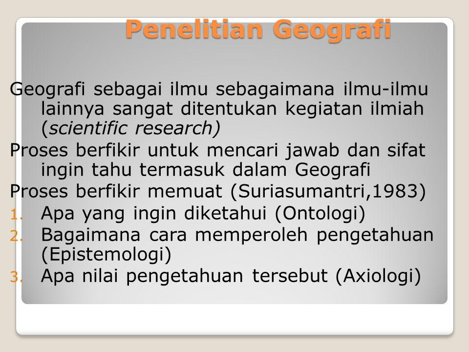 Penelitian Geografi Geografi sebagai ilmu sebagaimana ilmu-ilmu lainnya sangat ditentukan kegiatan ilmiah (scientific research) Proses berfikir untuk
